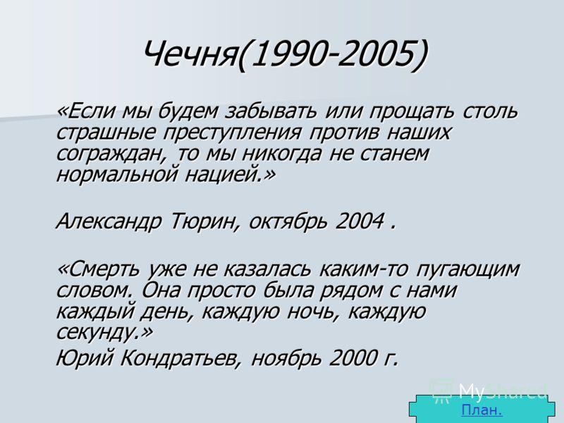 Чечня(1990-2005) «Если мы будем забывать или прощать столь страшные преступления против наших сограждан, то мы никогда не станем нормальной нацией.» «Если мы будем забывать или прощать столь страшные преступления против наших сограждан, то мы никогда