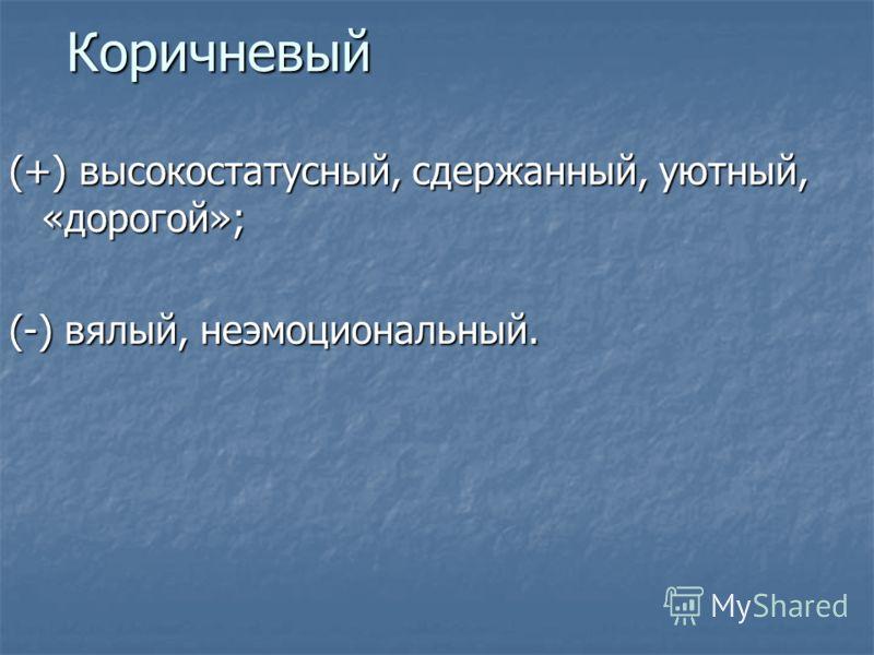 Коричневый (+) высокостатусный, сдержанный, уютный, «дорогой»; (-) вялый, неэмоциональный.