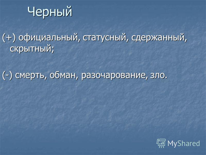 Черный (+) официальный, статусный, сдержанный, скрытный; (-) смерть, обман, разочарование, зло.