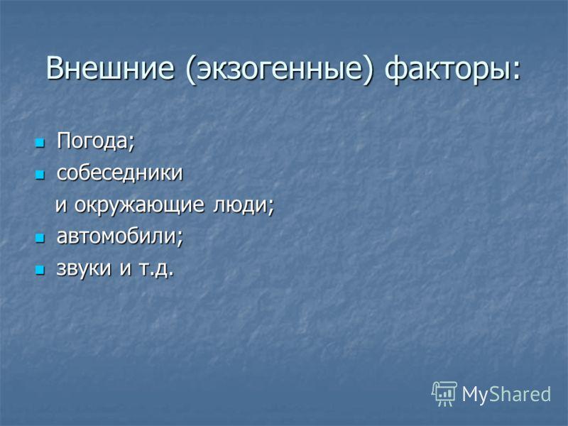 Внешние (экзогенные) факторы: Погода; Погода; собеседники собеседники и окружающие люди; и окружающие люди; автомобили; автомобили; звуки и т.д. звуки и т.д.