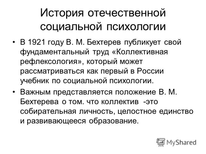 История отечественной социальной психологии В 1921 году В. М. Бехтерев публикует свой фундаментальный труд «Коллективная рефлексология», который может рассматриваться как первый в России учебник по социальной психологии. Важным представляется положен