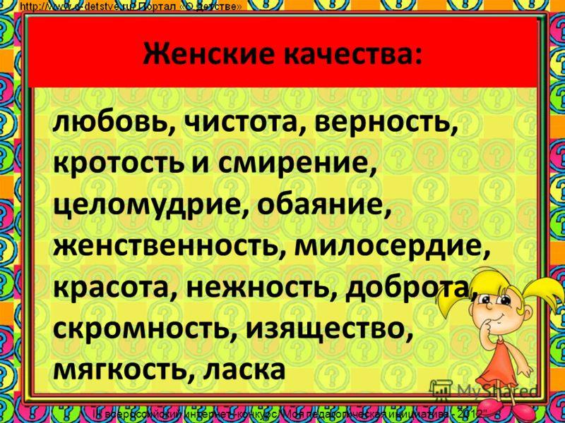Женские качества: любовь, чистота, верность, кротость и смирение, целомудрие, обаяние, женственность, милосердие, красота, нежность, доброта, скромность, изящество, мягкость, ласка III всероссийский интернет -конкурс