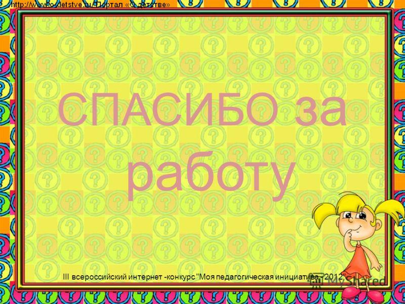 СПАСИБО за работу III всероссийский интернет -конкурс Моя педагогическая инициатива - 2012