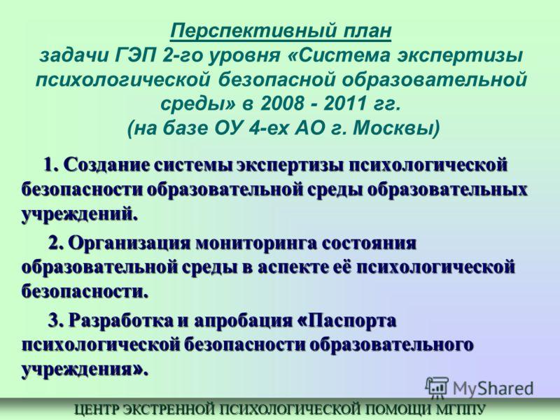 Перспективный план задачи ГЭП 2-го уровня «Система экспертизы психологической безопасной образовательной среды» в 2008 - 2011 гг. (на базе ОУ 4-ех АО г. Москвы) 1. Создание системы экспертизы психологической безопасности образовательной среды образов