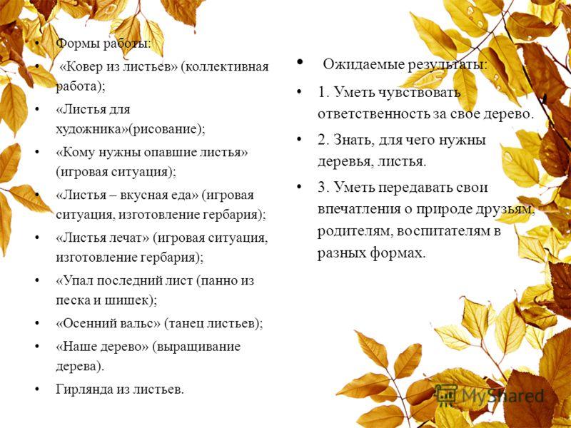 Формы работы: «Ковер из листьев» (коллективная работа); «Листья для художника»(рисование); «Кому нужны опавшие листья» (игровая ситуация); «Листья – вкусная еда» (игровая ситуация, изготовление гербария); «Листья лечат» (игровая ситуация, изготовлени
