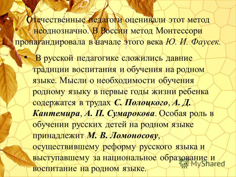 Отечественные педагоги оценивали этот метод неоднозначно. В России метод Монтессори пропагандировала в начале этого века Ю. И. Фаусек. В русской педагогике сложились давние традиции воспитания и обучения на родном языке. Мысли о необходимости обучени