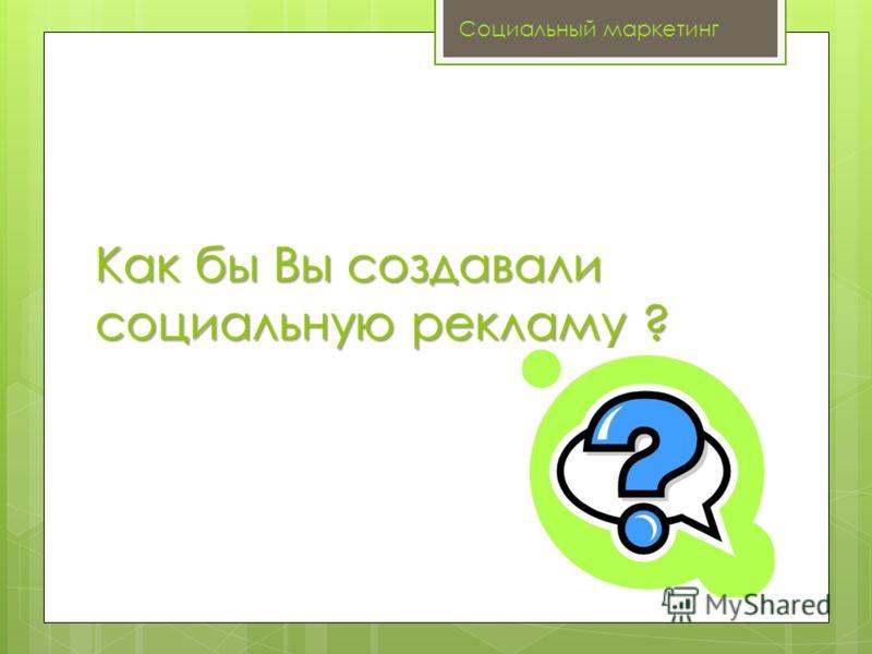 Как бы Вы создавали социальную рекламу ? Социальный маркетинг