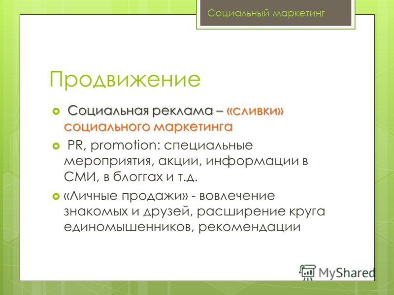 Продвижение Социальная реклама – «сливки» социального маркетинга PR, promotion: специальные мероприятия, акции, информации в СМИ, в блоггах и т.д. «Личные продажи» - вовлечение знакомых и друзей, расширение круга единомышенников, рекомендации Социаль