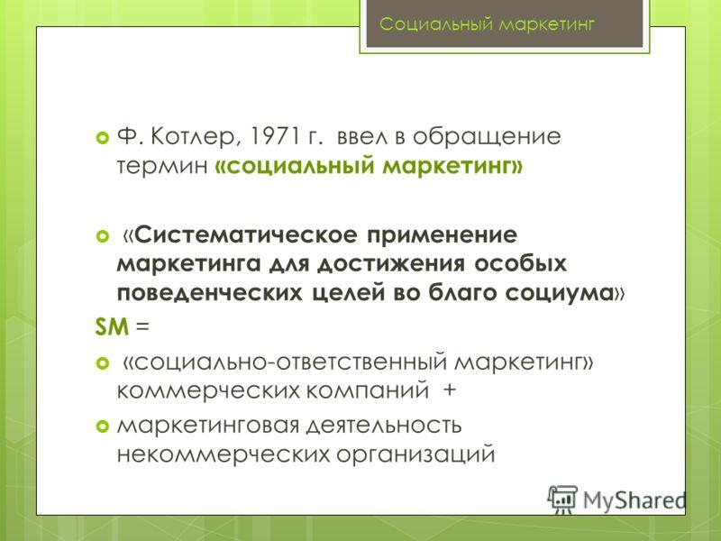 Ф. Котлер, 1971 г. ввел в обращение термин «социальный маркетинг» « Систематическое применение маркетинга для достижения особых поведенческих целей во благо социума » SM = «социально-ответственный маркетинг» коммерческих компаний + маркетинговая деят