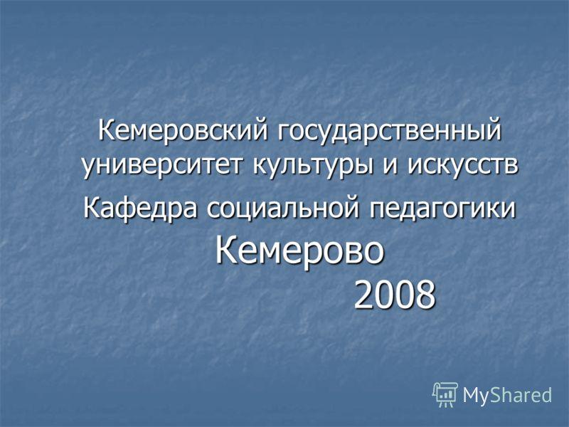 Кемеровский государственный университет культуры и искусств Кафедра социальной педагогики Кемерово 2008