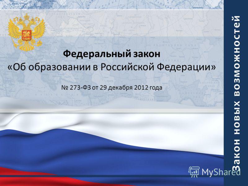 Закон новых возможностей Федеральный закон «Об образовании в Российской Федерации» 273-ФЗ от 29 декабря 2012 года