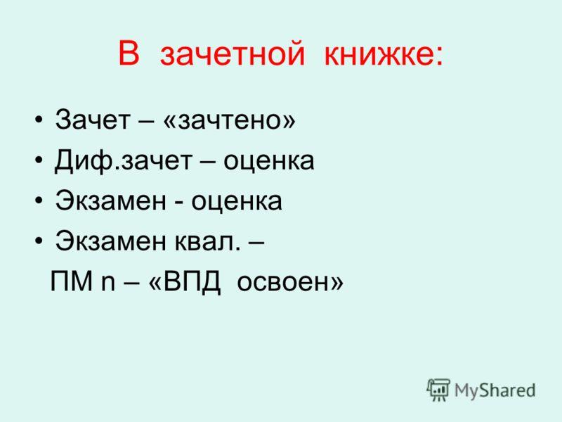 В зачетной книжке: Зачет – «зачтено» Диф.зачет – оценка Экзамен - оценка Экзамен квал. – ПМ n – «ВПД освоен»