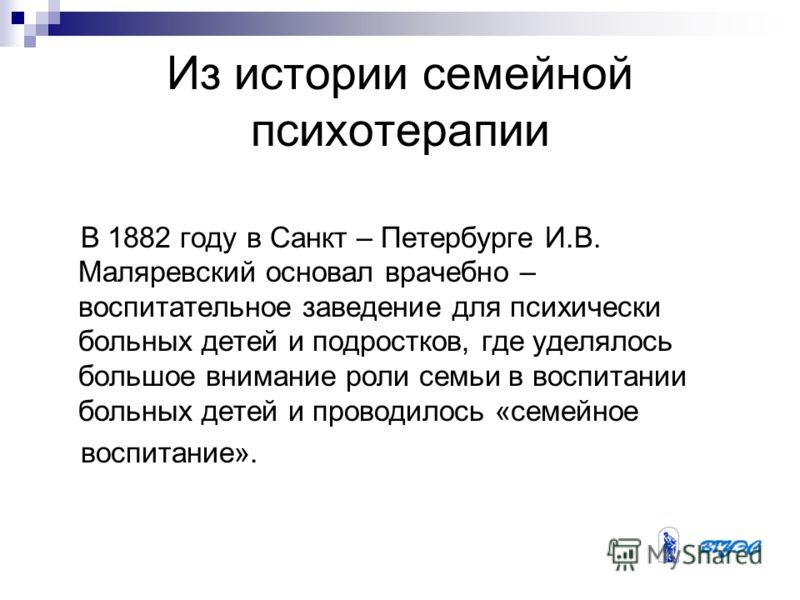 Из истории семейной психотерапии В 1882 году в Санкт – Петербурге И.В. Маляревский основал врачебно – воспитательное заведение для психически больных детей и подростков, где уделялось большое внимание роли семьи в воспитании больных детей и проводило