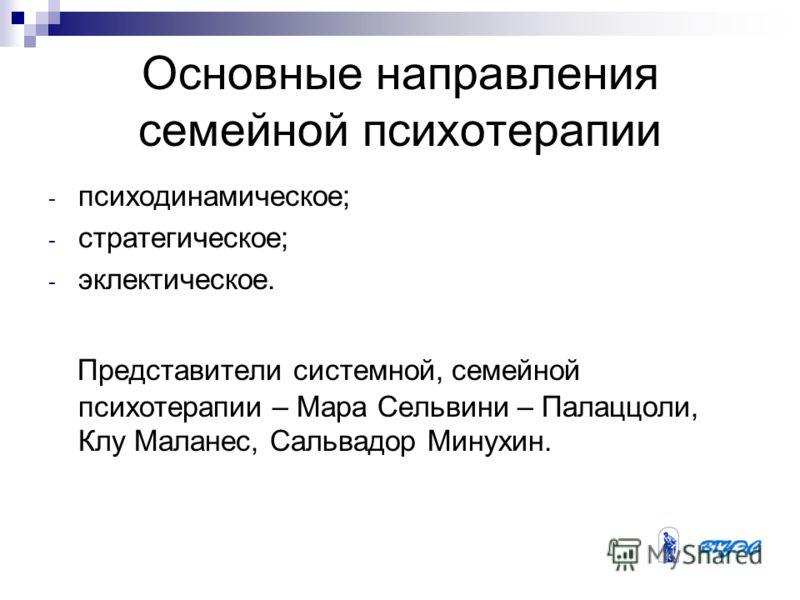 Основные направления семейной психотерапии - психодинамическое; - стратегическое; - эклектическое. Представители системной, семейной психотерапии – Мара Сельвини – Палаццоли, Клу Маланес, Сальвадор Минухин.