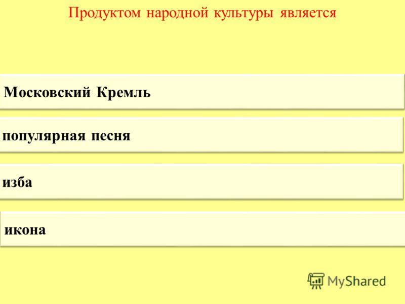Продуктом народной культуры является Московский Кремль популярная песня изба икона