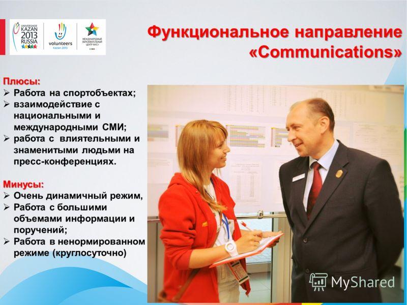 Функциональное направление «Communications» Плюсы: Работа на спортобъектах; взаимодействие с национальными и международными СМИ; работа с влиятельными и знаменитыми людьми на пресс-конференциях. Минусы: Минусы: Очень динамичный режим, Работа с больши