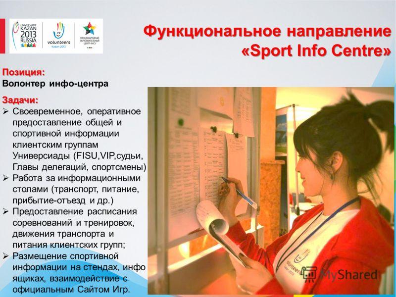 Функциональное направление «Sport Info Centre» Позиция: Волонтер инфо-центраЗадачи: Своевременное, оперативное предоставление общей и спортивной информации клиентским группам Универсиады (FISU,VIP,судьи, Главы делегаций, спортсмены) Работа за информа