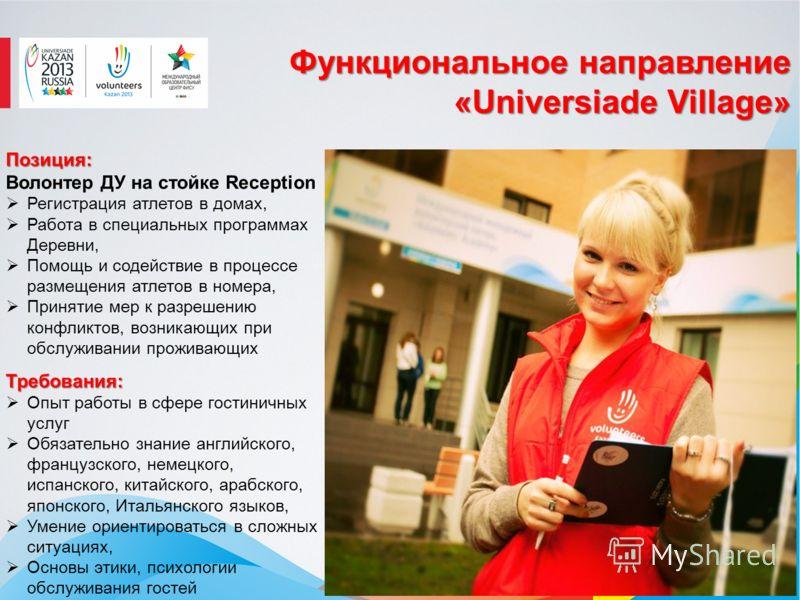Функциональное направление «Universiade Village» Позиция: Позиция: Волонтер ДУ на стойке Reception Регистрация атлетов в домах, Работа в специальных программах Деревни, Помощь и содействие в процессе размещения атлетов в номера, Принятие мер к разреш