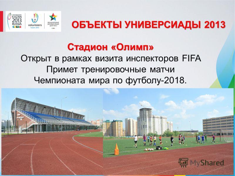ОБЪЕКТЫ УНИВЕРСИАДЫ 2013 Стадион «Олимп» Открыт в рамках визита инспекторов FIFA Примет тренировочные матчи Чемпионата мира по футболу-2018.