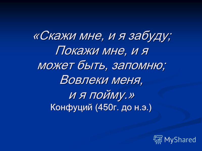 «Скажи мне, и я забуду; Покажи мне, и я может быть, запомню; Вовлеки меня, и я пойму.» Конфуций (450г. до н.э.)