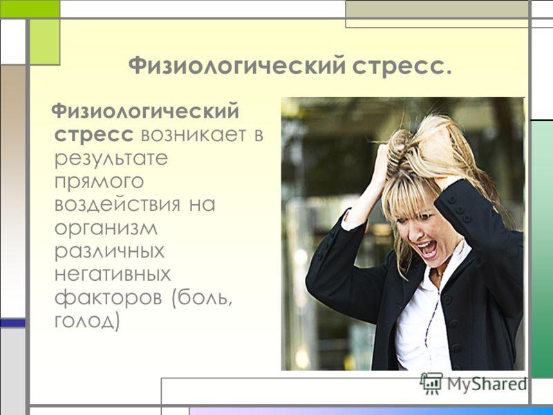 Физиологический стресс. Физиологический стресс возникает в результате прямого воздействия на организм различных негативных факторов (боль, голод)