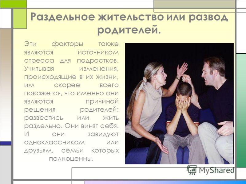 Раздельное жительство или развод родителей. Эти факторы также являются источником стресса для подростков. Учитывая изменения, происходящие в их жизни, им скорее всего покажется, что именно они являются причиной решения родителей: развестись или жить