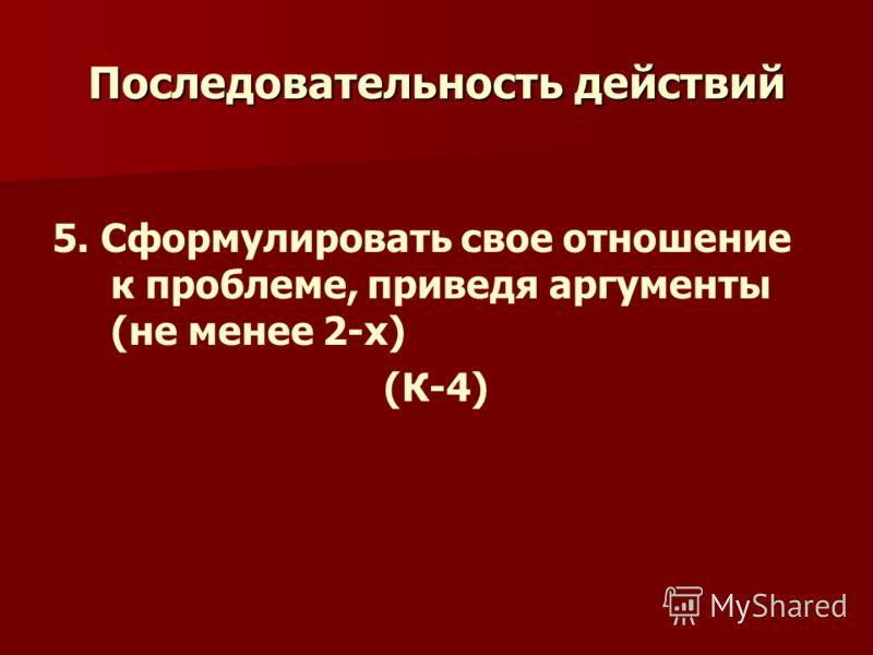 Последовательность действий 5. Сформулировать свое отношение к проблеме, приведя аргументы (не менее 2-х) (К-4)