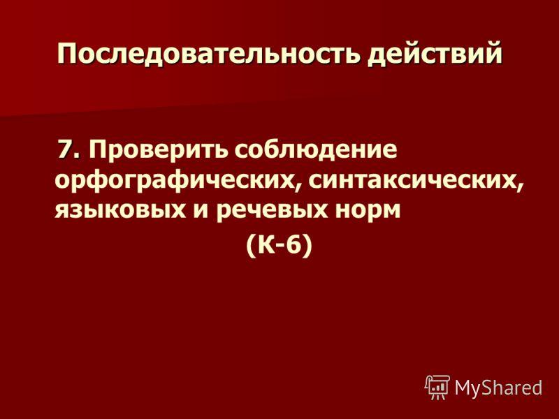 Последовательность действий 7. 7. Проверить соблюдение орфографических, синтаксических, языковых и речевых норм (К-6)