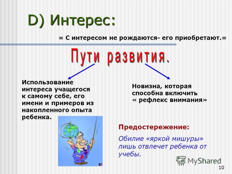 10 D) Интерес: = С интересом не рождаются- его приобретают.= Использование интереса учащегося к самому себе, его имени и примеров из накопленного опыта ребенка. Новизна, которая способна включить « рефлекс внимания» Предостережение: Обилие «яркой миш