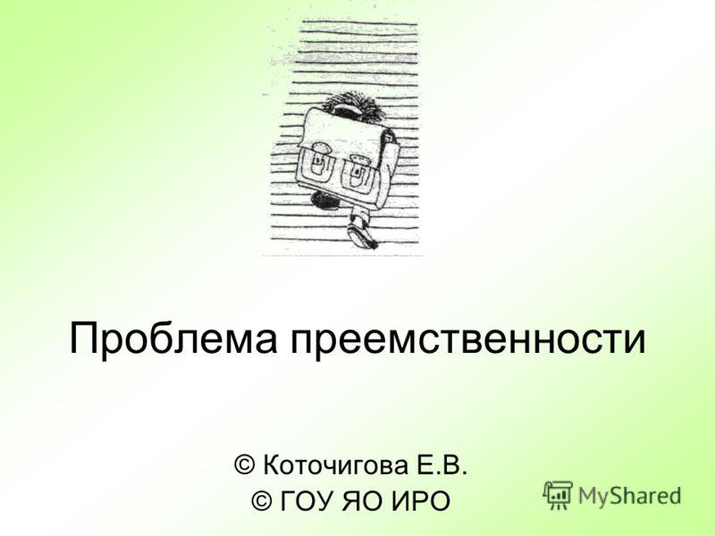 Проблема преемственности © Коточигова Е.В. © ГОУ ЯО ИРО