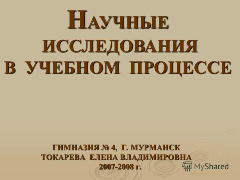 ГИМНАЗИЯ 4, Г. МУРМАНСК ТОКАРЕВА ЕЛЕНА ВЛАДИМИРОВНА 2007-2008 г. 2007-2008 г. Н АУЧНЫЕ ИССЛЕДОВАНИЯ В УЧЕБНОМ ПРОЦЕССЕ