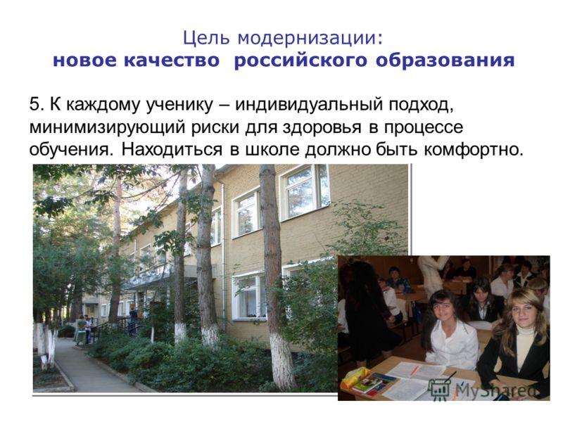 Цель модернизации: новое качество российского образования 5. К каждому ученику – индивидуальный подход, минимизирующий риски для здоровья в процессе обучения. Находиться в школе должно быть комфортно.