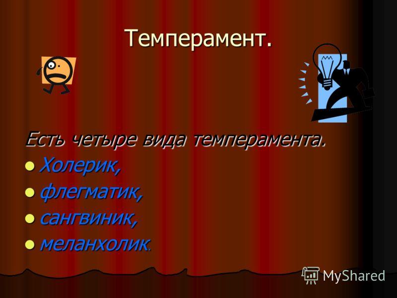 Темперамент. Есть четыре вида темперамента. Холерик, Холерик, флегматик, флегматик, сангвиник, сангвиник, меланхолик. меланхолик.