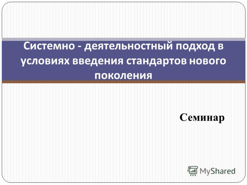 Системно - деятельностный подход в условиях введения стандартов нового поколения Семинар