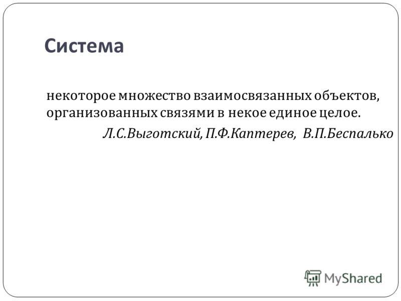 Система некоторое множество взаимосвязанных объектов, организованных связями в некое единое целое. Л. С. Выготский, П. Ф. Каптерев, В. П. Беспалько