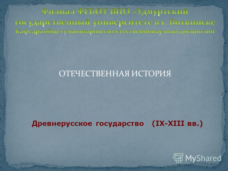 ОТЕЧЕСТВЕННАЯ ИСТОРИЯ Древнерусское государство (IХ-ХIII вв.)