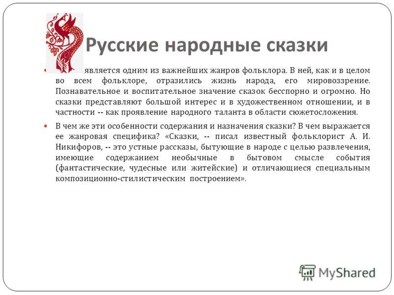 Русские народные сказки Сказка является одним из важнейших жанров фольклора. В ней, как и в целом во всем фольклоре, отразились жизнь народа, его мировоззрение. Познавательное и воспитательное значение сказок бесспорно и огромно. Но сказки представля