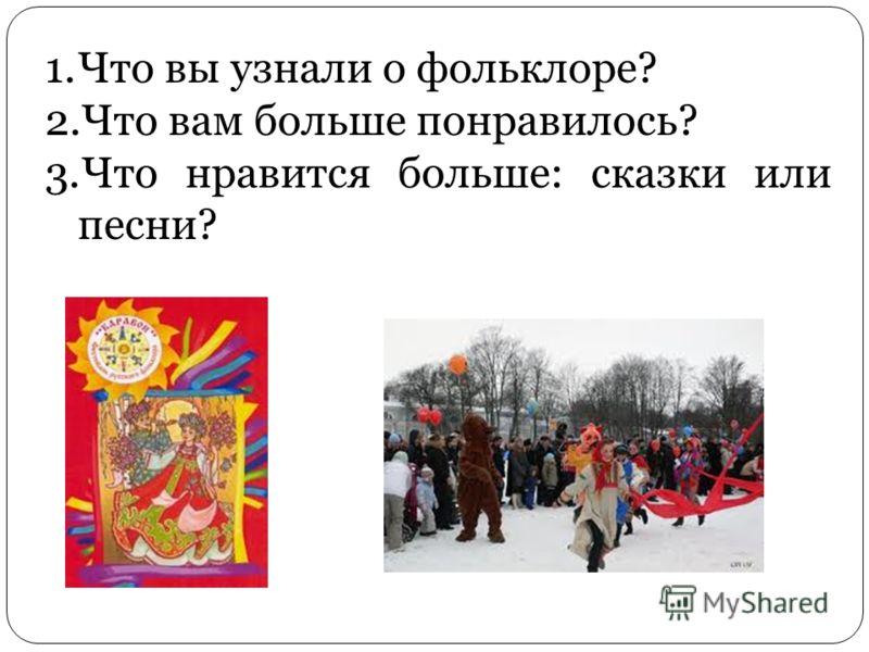1.Что вы узнали о фольклоре? 2.Что вам больше понравилось? 3.Что нравится больше: сказки или песни?