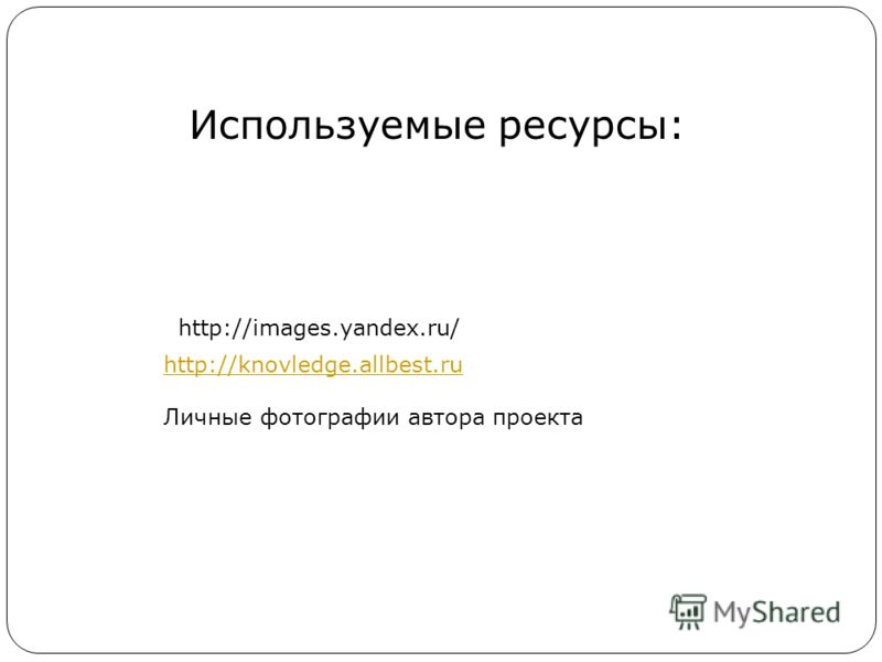 Используемые ресурсы: http://knovledge.allbest.ru Личные фотографии автора проекта http://images.yandex.ru/