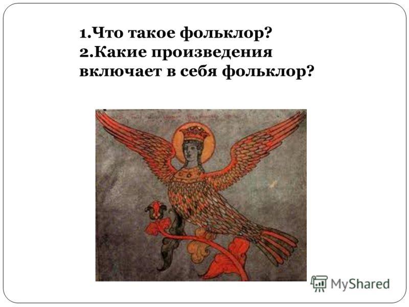 1.Что такое фольклор? 2.Какие произведения включает в себя фольклор?