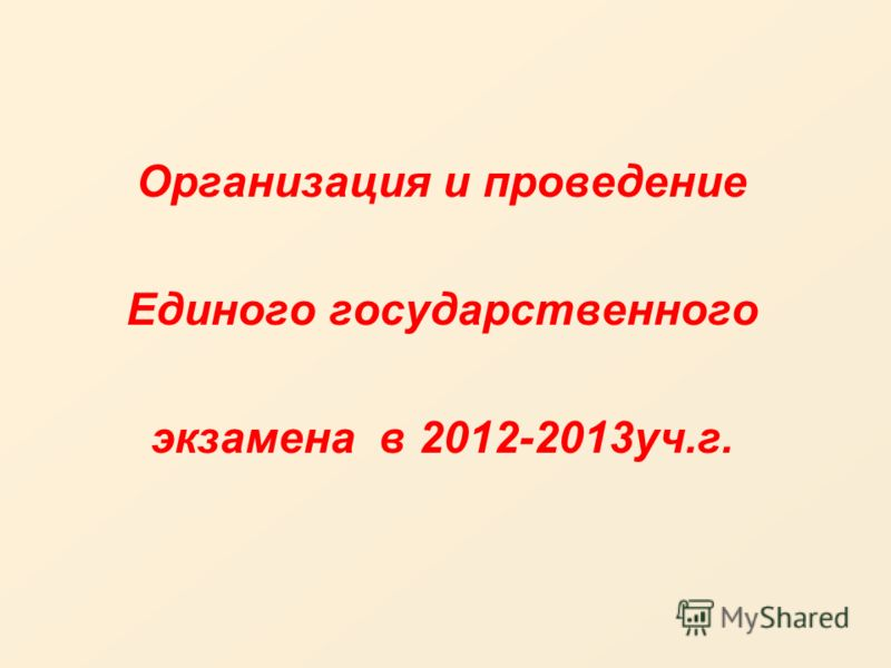 Организация и проведение Единого государственного экзамена в 2012-2013уч.г.