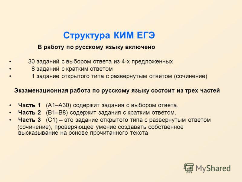 Структура КИМ ЕГЭ В работу по русскому языку включено 30 заданий с выбором ответа из 4-х предложенных 8 заданий с кратким ответом 1 задание открытого типа с развернутым ответом (сочинение) Экзаменационная работа по русскому языку состоит из трех част