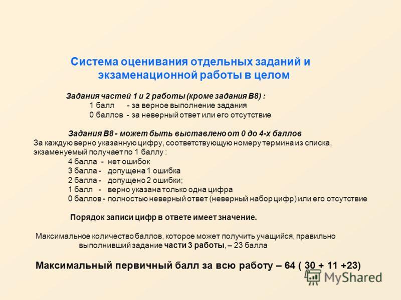 Система оценивания отдельных заданий и экзаменационной работы в целом Задания частей 1 и 2 работы (кроме задания В8) : 1 балл - за верное выполнение задания 0 баллов - за неверный ответ или его отсутствие Задания В8 - может быть выставлено от 0 до 4-