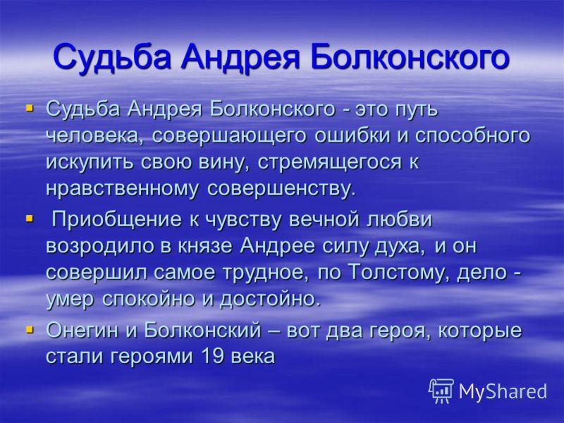 Судьба Андрея Болконского - это путь человека, совершающего ошибки и способного искупить свою вину, стремящегося к нравственному совершенству. Судьба Андрея Болконского - это путь человека, совершающего ошибки и способного искупить свою вину, стремящ