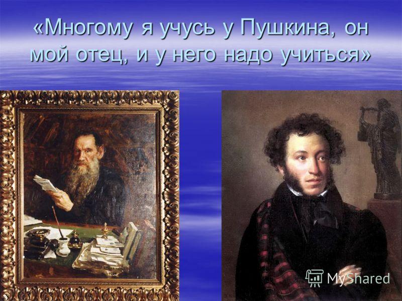 «Многому я учусь у Пушкина, он мой отец, и у него надо учиться»