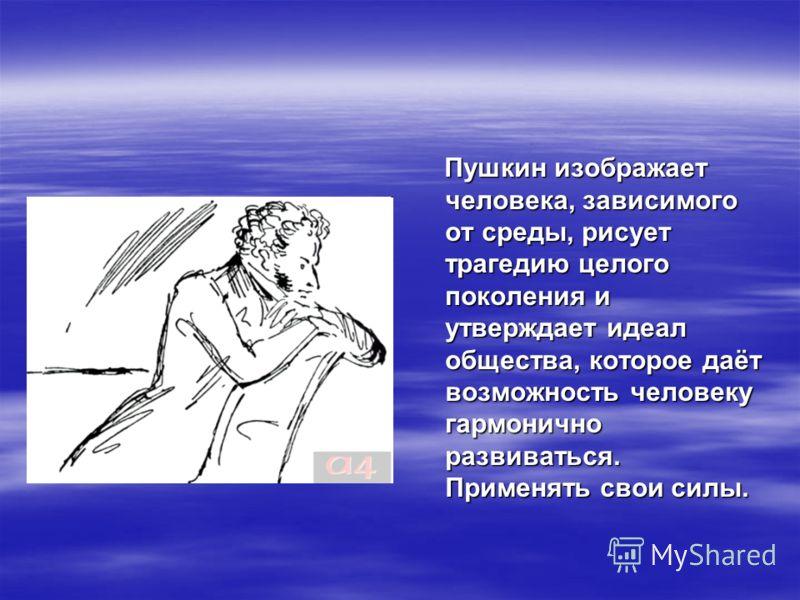 Пушкин изображает человека, зависимого от среды, рисует трагедию целого поколения и утверждает идеал общества, которое даёт возможность человеку гармонично развиваться. Применять свои силы. Пушкин изображает человека, зависимого от среды, рисует траг