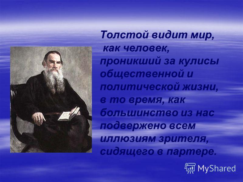 Толстой видит мир, как человек, проникший за кулисы общественной и политической жизни, в то время, как большинство из нас подвержено всем иллюзиям зрителя, сидящего в партере.