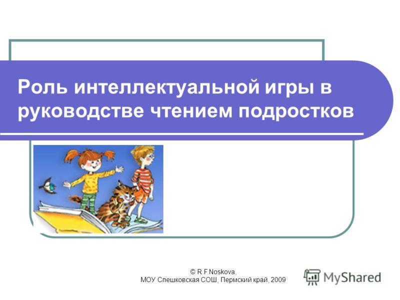 © R.F.Noskova, МОУ Спешковская СОШ, Пермский край, 2009 Роль интеллектуальной игры в руководстве чтением подростков