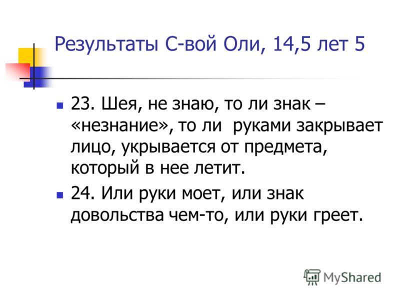 Результаты С-вой Оли, 14,5 лет 5 23. Шея, не знаю, то ли знак – «незнание», то ли руками закрывает лицо, укрывается от предмета, который в нее летит. 24. Или руки моет, или знак довольства чем-то, или руки греет.