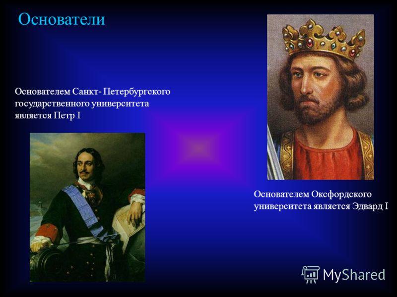Основатели Основателем Оксфордского университета является Эдвард I Основателем Санкт- Петербургского государственного университета является Петр I